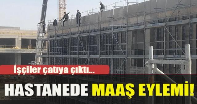 Şehir hastanesi inşaatında çalışan işçiler maaşlarını alamayınca çatıya çıktı
