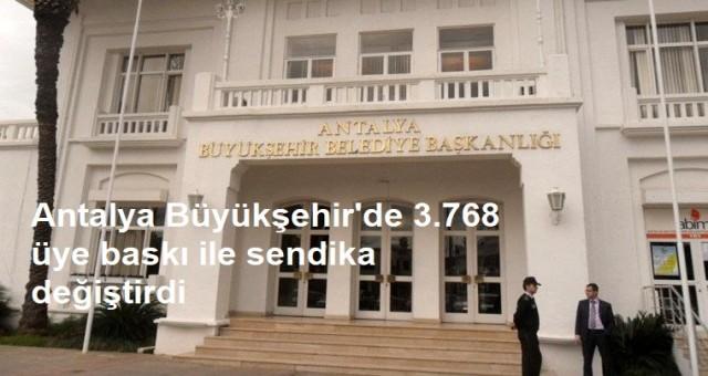 Antalya Büyükşehir'de 3.768 üye baskı ile sendika değiştirdi
