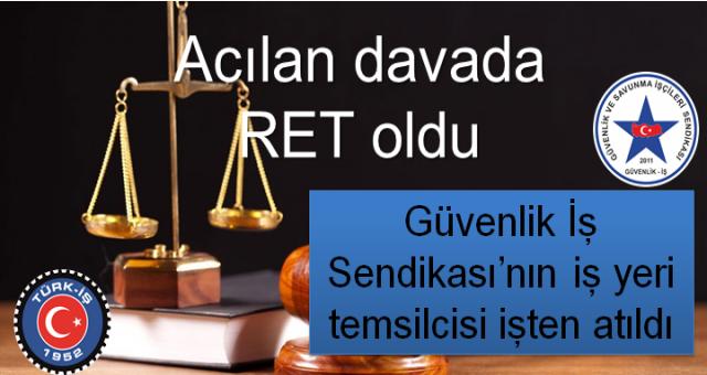Türk-iş bağlı Güvenlik İş Sendikası'nın iş yeri temsilcisi işten atıldı Acılan davada Ret oldu