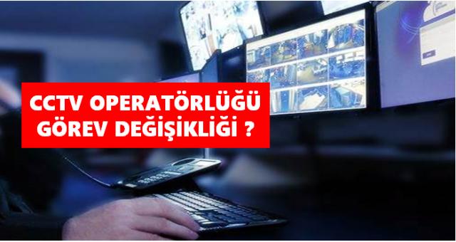 CCTV operatörlüğü görev değişikliği? Yasalmı