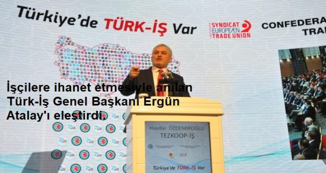 İşçilere ihanet etmesiyle anılan Türk-İş Genel Başkanı Ergün Atalay'ı eleştirdi.