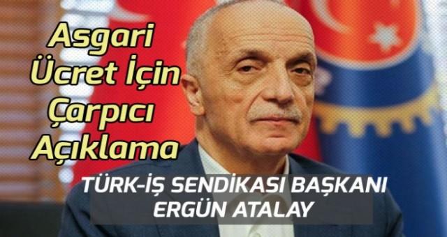 Türk-İş Sendika Başkanı Atalay Asgari Ücret İçin Çarpıcı Bir Açıklama yaptı!