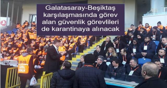 Galatasaray-Beşiktaş karşılaşmasında görev alan güvenlik görevlileri de karantinaya alınacak