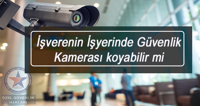 İşveren İşyerinde Güvenlik Kamerası koyabilir mi?