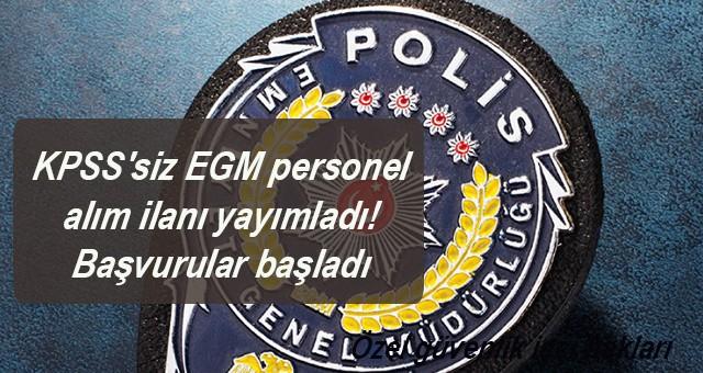 KPSS'siz EGM personel alım ilanı yayımladı! Başvurular başladı