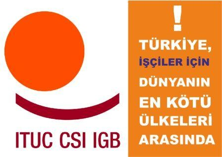 ITUC Türkiye İşçi Haklarının Güvence Altında Olmadığı Bir Ülke